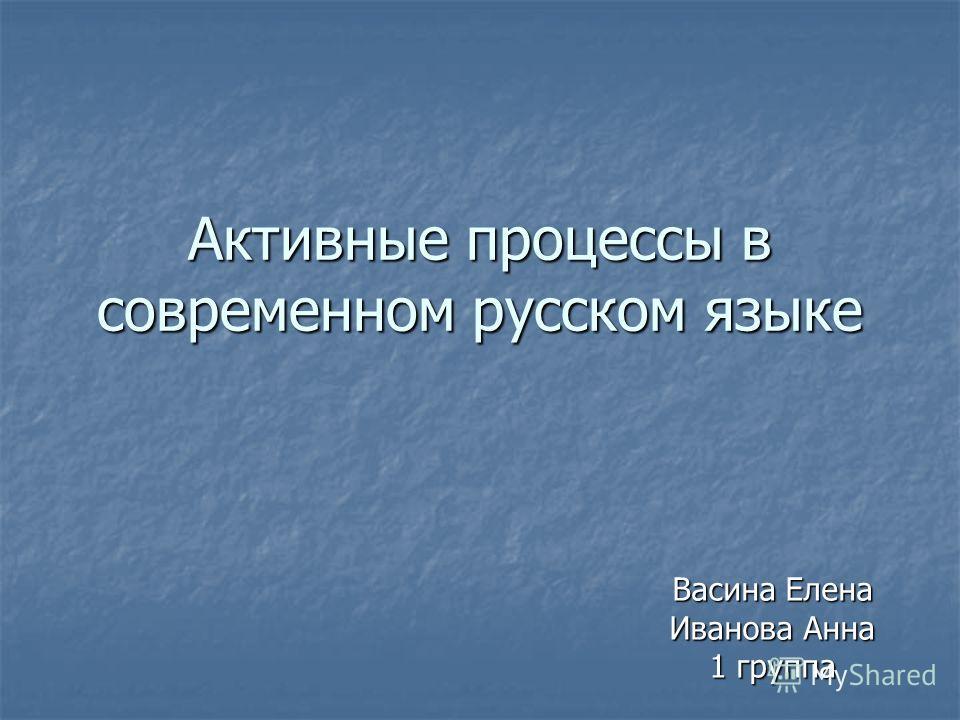 Активные процессы в современном русском языке Васина Елена Иванова Анна 1 группа