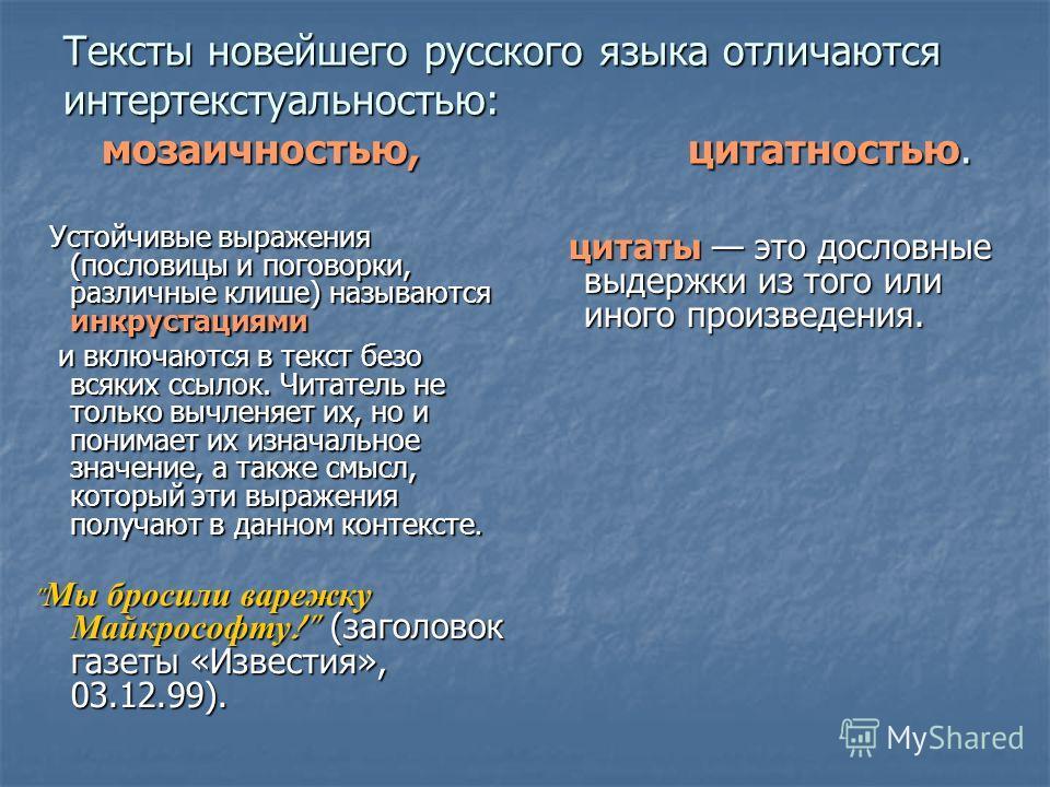 Тексты новейшего русского языка отличаются интертекстуальностью: мозаичностью, цитатностью. Устойчивые выражения (пословицы и поговорки, различные клише) называются инкрустациями Устойчивые выражения (пословицы и поговорки, различные клише) называютс