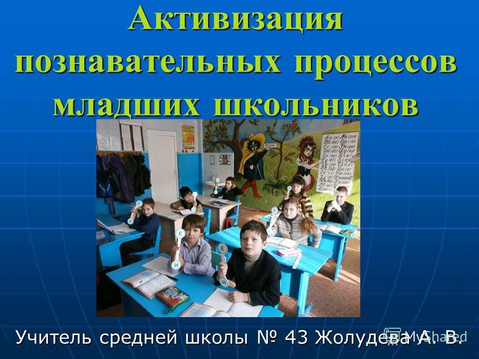 Активизация познавателльных процессов младших школьников Учителль средней школы 43 Жолудева А. В.