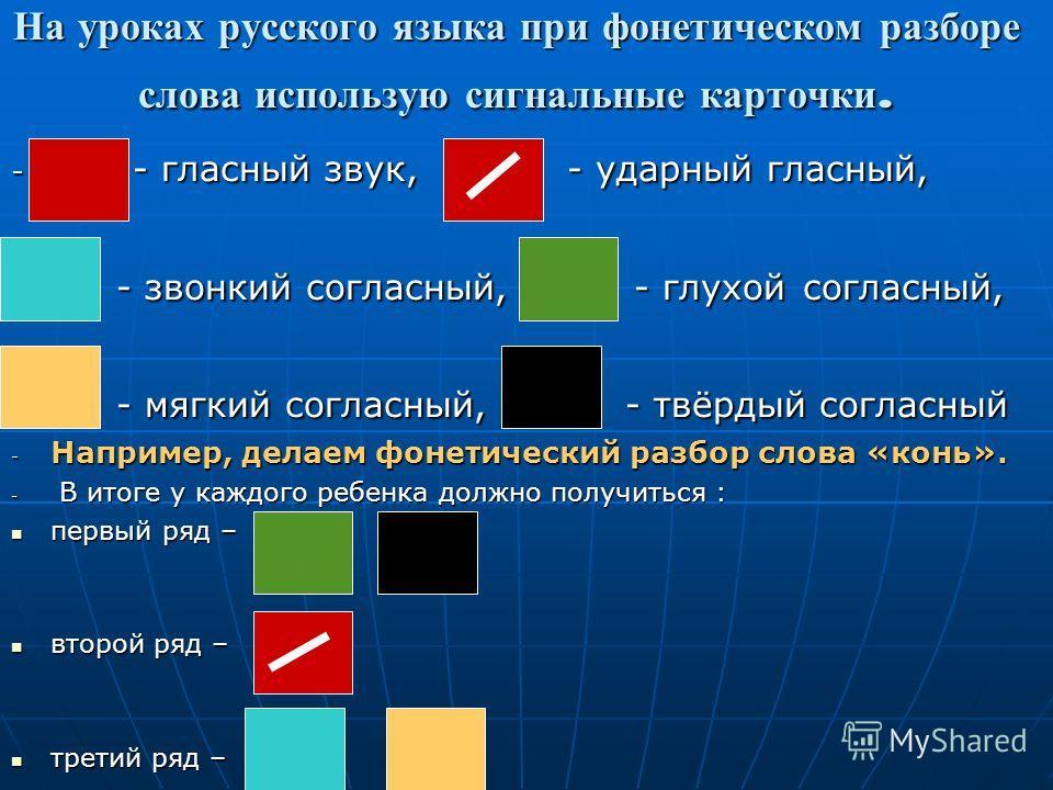 На уроках русского языка при фонетическом разборе слова использую сигнальные карточки. - - гласный звук, - ударный гласный, - - звонкий согласный, - глухой согласный, - - мягкий согласный, - твёрдый согласный - Например, делаем фонетический разбор сл