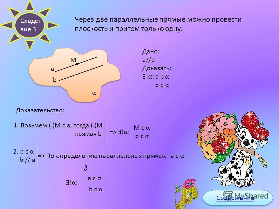 Следст вие 2 Через две пересекающие прямые можно провести плоскость и притом только одну. β а M N b Доказать: Ǝ!β: a c β b c β a b=M Дано: Док-во: 1.Возьмём (.) N c b Тогда прямая a N ¢ a =>Ǝ!β: a c β N c β (по следствию 1) 2. M c a a c β => M c β 3.