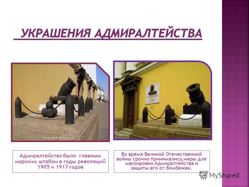 Адмиралтейство было главным морским штабом в годы революций 1905 и 1917 годов Во время Великой Отечественной войны срочно принимались меры для маскировки Адмиралтейства и защиты его от бомбежек.