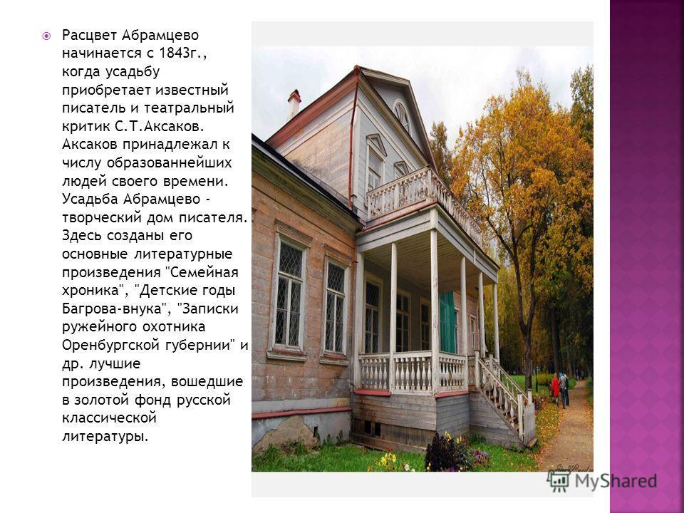 Расцвет Абрамцево начинается с 1843 г., когда усадьбу приобретает известный писатель и театральный критик С.Т.Аксаков. Аксаков принадлежал к числу образованнейших людей своего времени. Усадьба Абрамцево - творческий дом писателя. Здесь созданы его ос
