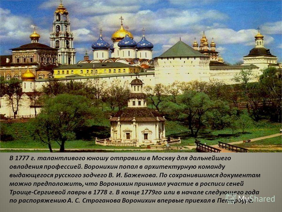 В 1777 г. талантливого юношу отправили в Москву для дальнейшего овладения профессией. Воронихин попал в архитектурную команду выдающегося русского зодчего В. И. Баженова. По сохранившимся документам можно предположить, что Воронихин принимал участие
