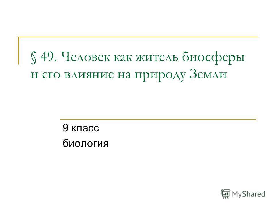 § 49. Человек как житель биосферы и его влияние на природу Земли 9 класс биология