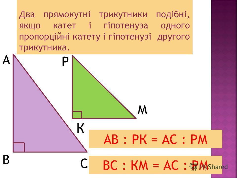 Два прямокутні трикутники подібні, якщо катет і гіпотенуза одного пропорційні катету і гіпотенузі другого трикутника. А В С Р К М АВ : РК = АС : РМ ВС : КМ = АС : РМ