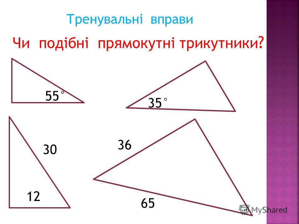 Тренувальні вправи Чи подібні прямокутні трикутники ? 55° 35° 12 30 36 65