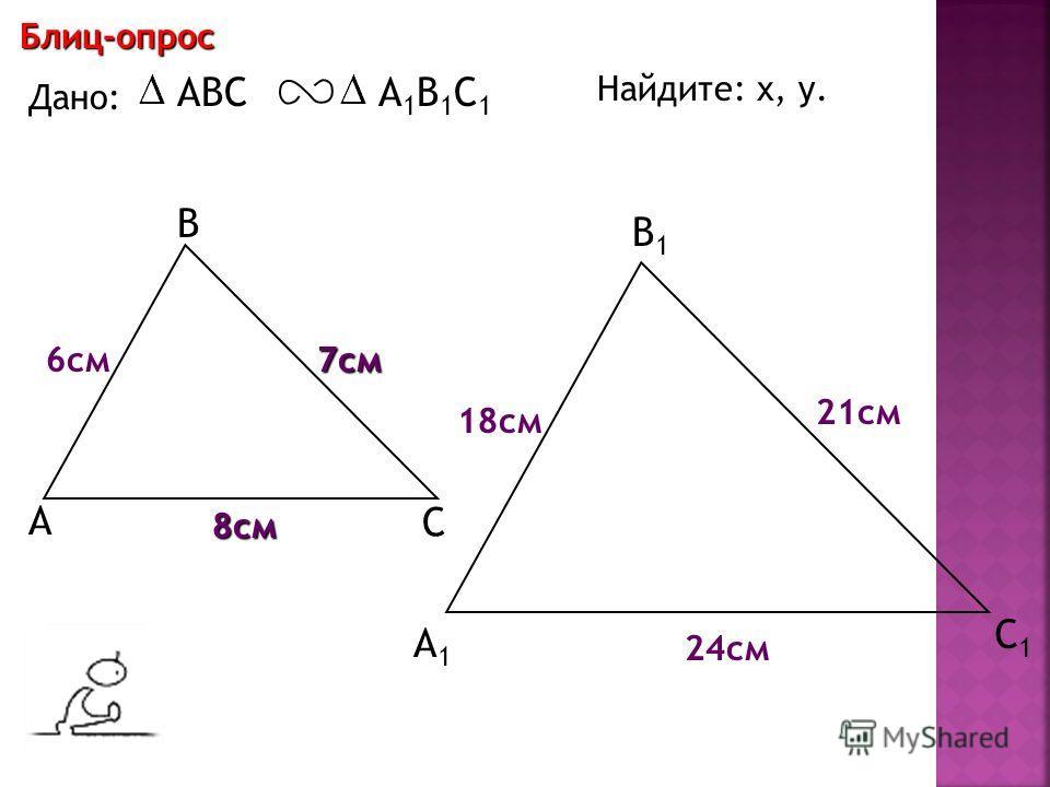 А В С С1С1 В1В1 А1А1 Блиц-опрос Дано: ABCА1В1С1А1В1С1 18 см 7 см 6 см Найдите: х, у. х у 21 см 24 см 8 см