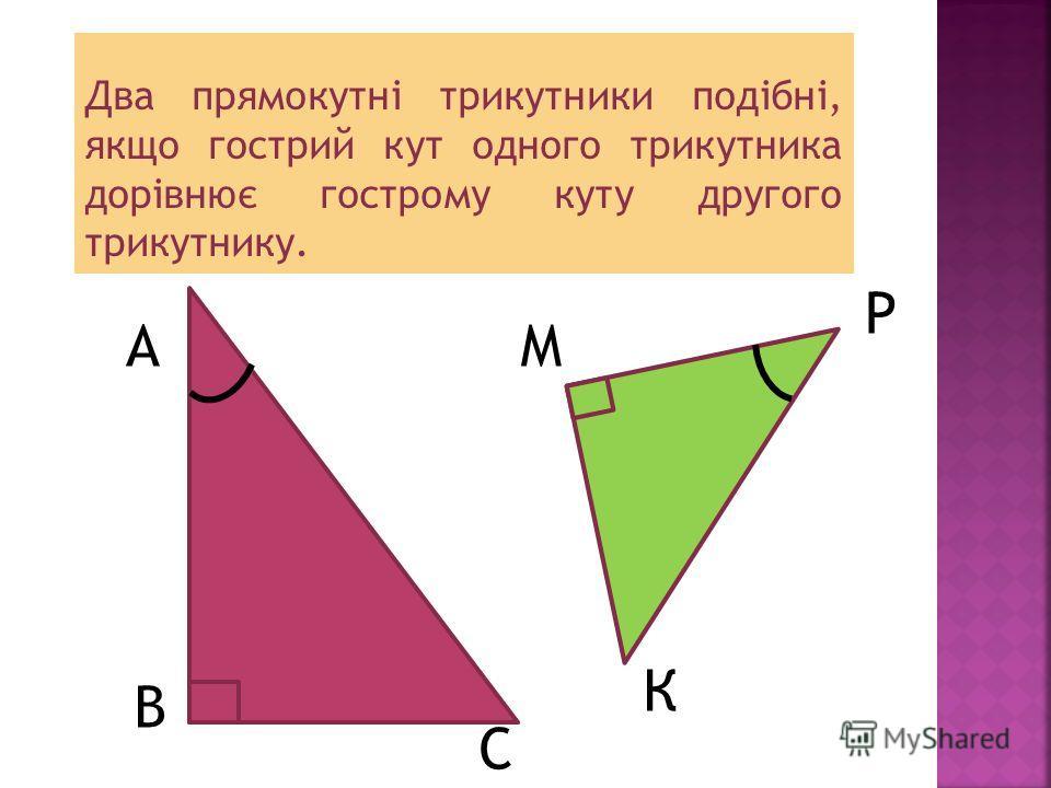 Два прямокутні трикутники подібні, якщо гострий кут одного трикутника дорівнює кострому куту другого трикутнику. А В С Р К М