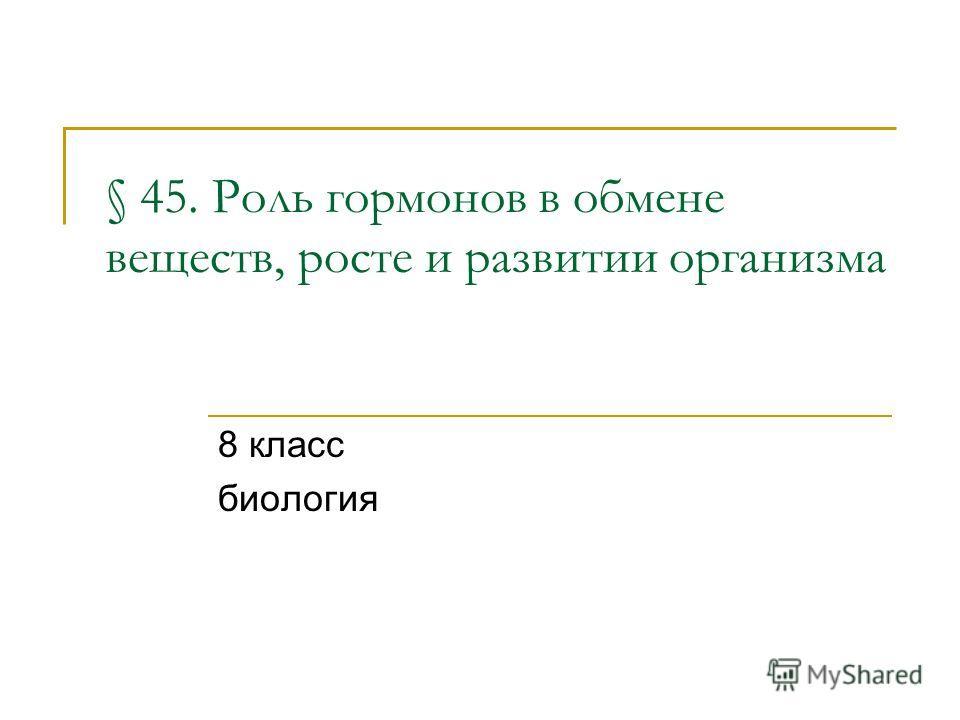 § 45. Роль гормонов в обмене веществ, росте и развитии организма 8 класс биология