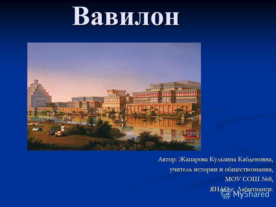 Вавилон Вавилон Автор: Жапарова Кульзина Кабденовна, учитель истории и обществознания, МОУ СОШ 8, ЯНАО г. Лабытнанги.