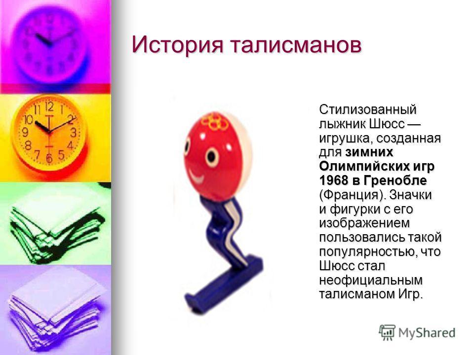 История талисманов Стилизованный лыжник Шюсс игрушка, созданная для зимних Олимпийских игр 1968 в Гренобле (Франция). Значки и фигурки с его изображением пользовались такой популярностью, что Шюсс стал неофициальным талисманом Игр. Стилизованный лыжн