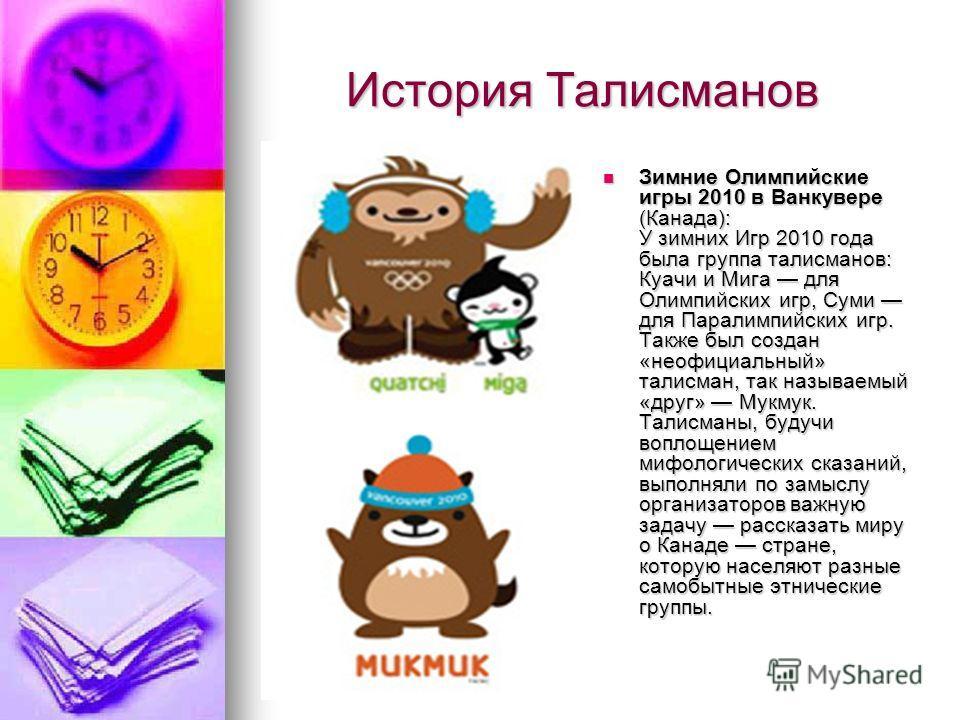 История Талисманов История Талисманов Зимние Олимпийские игры 2010 в Ванкувере (Канада): У зимних Игр 2010 года была группа талисманов: Куачи и Мига для Олимпийских игр, Суми для Паралимпийских игр. Также был создан «неофициальный» талисман, так назы