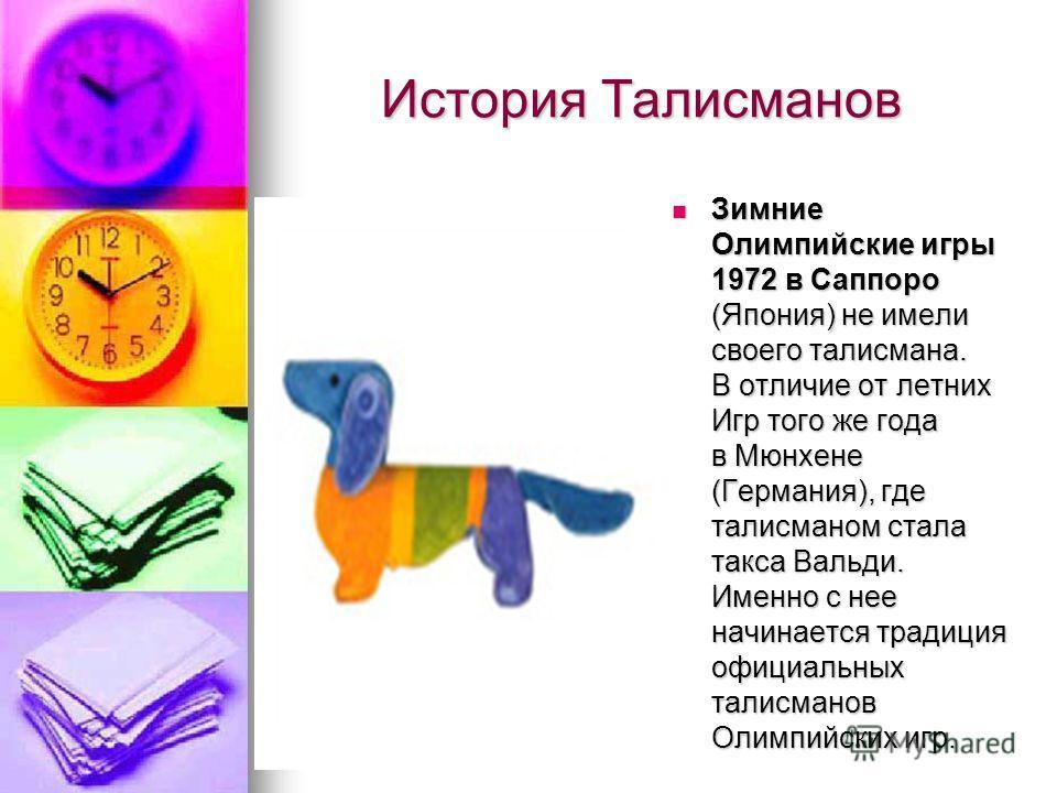 История Талисманов История Талисманов Зимние Олимпийские игры 1972 в Саппоро (Япония) не имели своего талисмана. В отличие от летних Игр того же года в Мюнхене (Германия), где талисманом стала такса Вальди. Именно с нее начинается традиция официальны