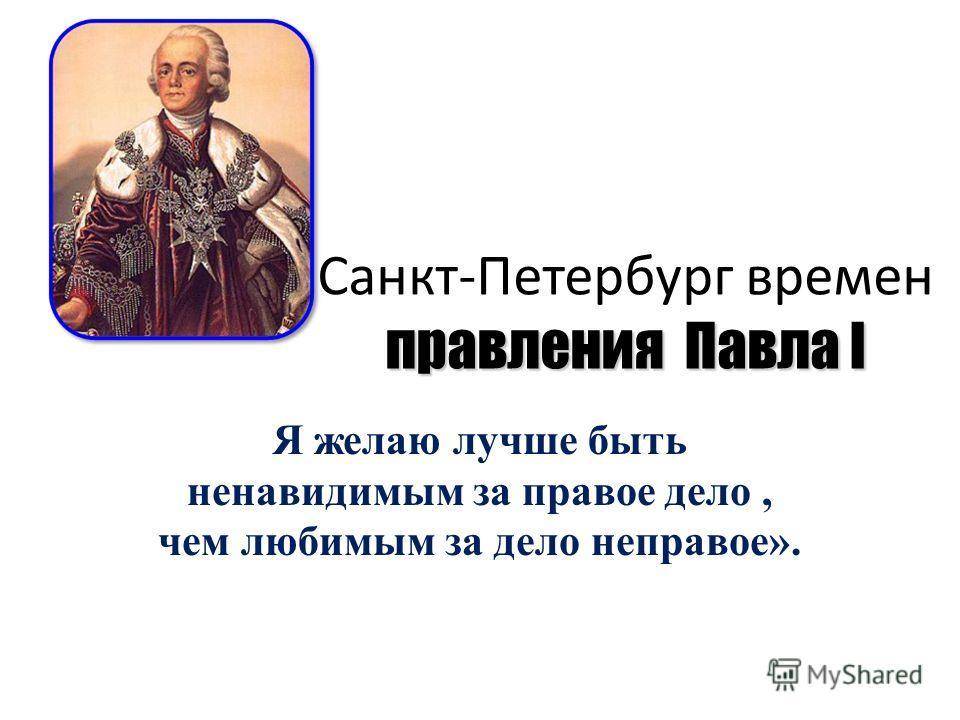 правления Павла I Санкт-Петербург времен правления Павла I Я желаю лучше быть ненавидимым за правое дело, чем любимым за дело неправое».