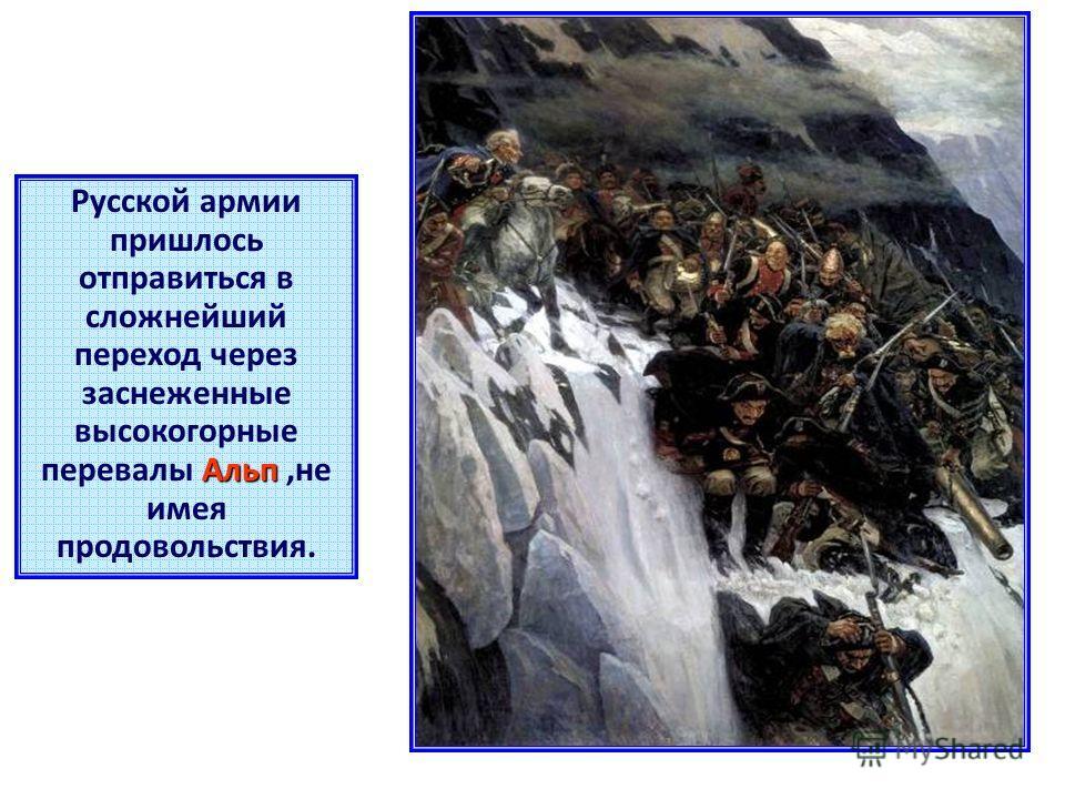 Альп Русской армии пришлось отправиться в сложнейший переход через заснеженные высокогорные перевалы Альп,не имея продовольствия.