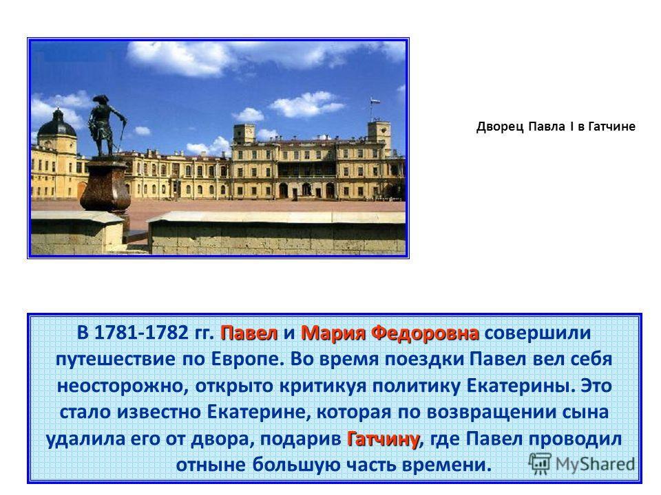 Дворец Павла I в Гатчине Павел Мария Федоровна Гатчину В 1781-1782 гг. Павел и Мария Федоровна совершили путешествие по Европе. Во время поездки Павел вел себя неосторожно, открыто критикуя политику Екатерины. Это стало известно Екатерине, которая по