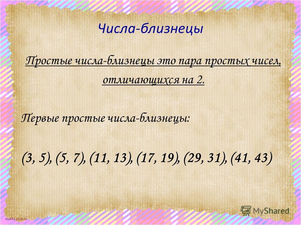 scul32.ucoz.ru Числа-близнецы Простые числа-близнецы это пара простых чисел, отличающихся на 2. Первые простые числа-близнецы: (3, 5), (5, 7), (11, 13), (17, 19), (29, 31), (41, 43)