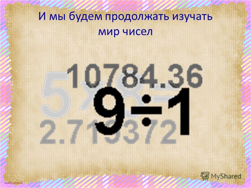scul32.ucoz.ru И мы будем продолжать изучать мир чисел