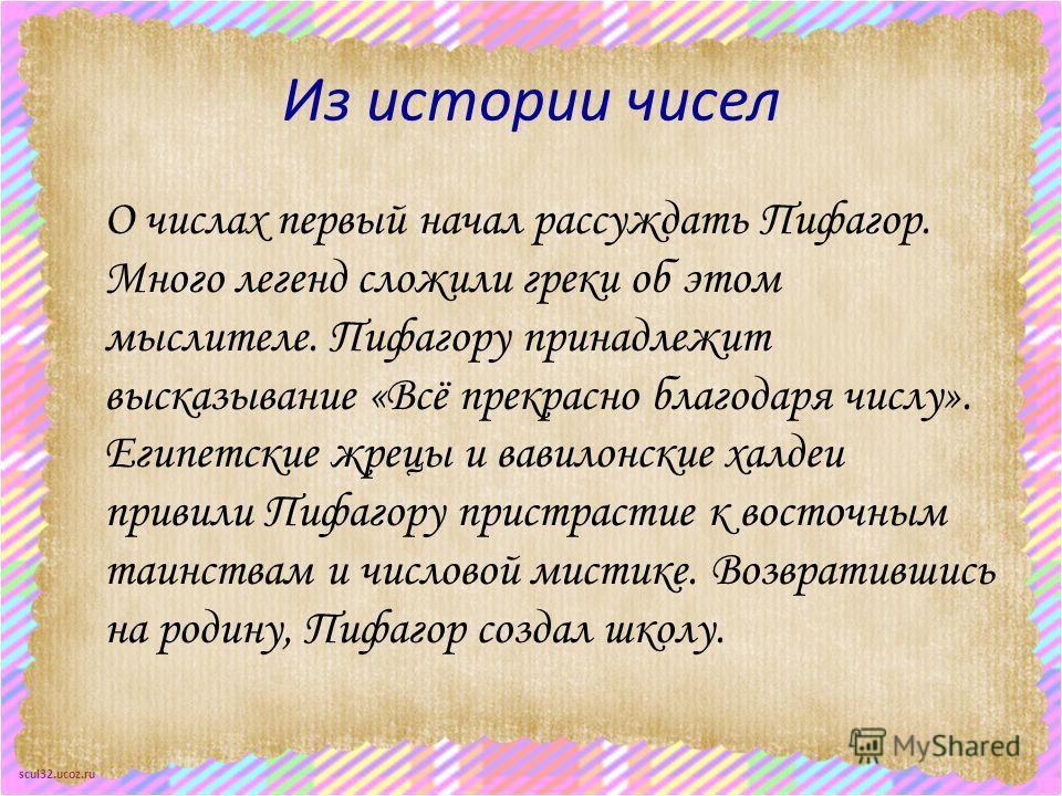 scul32.ucoz.ru Из истории чисел О числах первый начал рассуждать Пифагор. Много легенд сложили греки об этом мыслителе. Пифагору принадлежит высказывание «Всё прекрасно благодаря числу». Египетские жрецы и вавилонские халдеи привили Пифагору пристрас