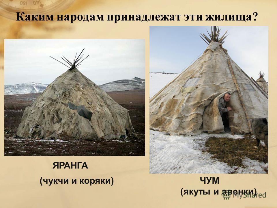 Каким народам принадлежат эти жилища ? ЯРАНГА (чукчи и коряки)ЧУМ (якуты и эвенки)