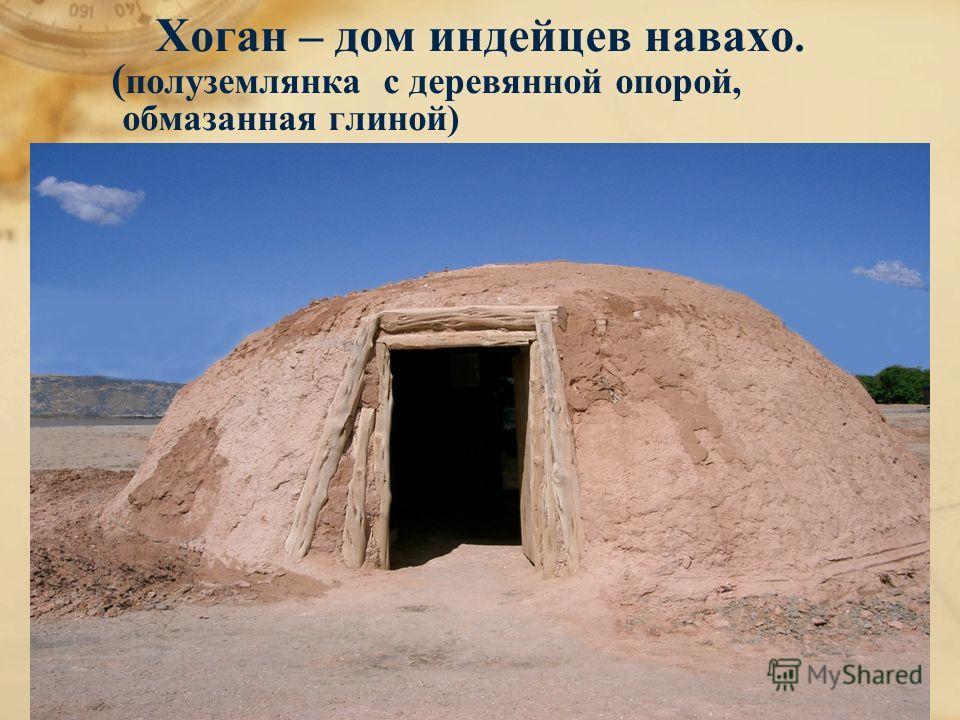 Хоган – дом индейцев навахо. ( полуземлянка с деревянной опорой, обмазанная глиной )