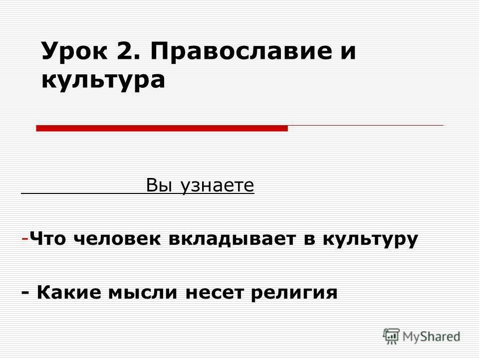 Урок 2. Православие и культура Вы узнаете -Что человек вкладывает в культуру - Какие мысли несет религия