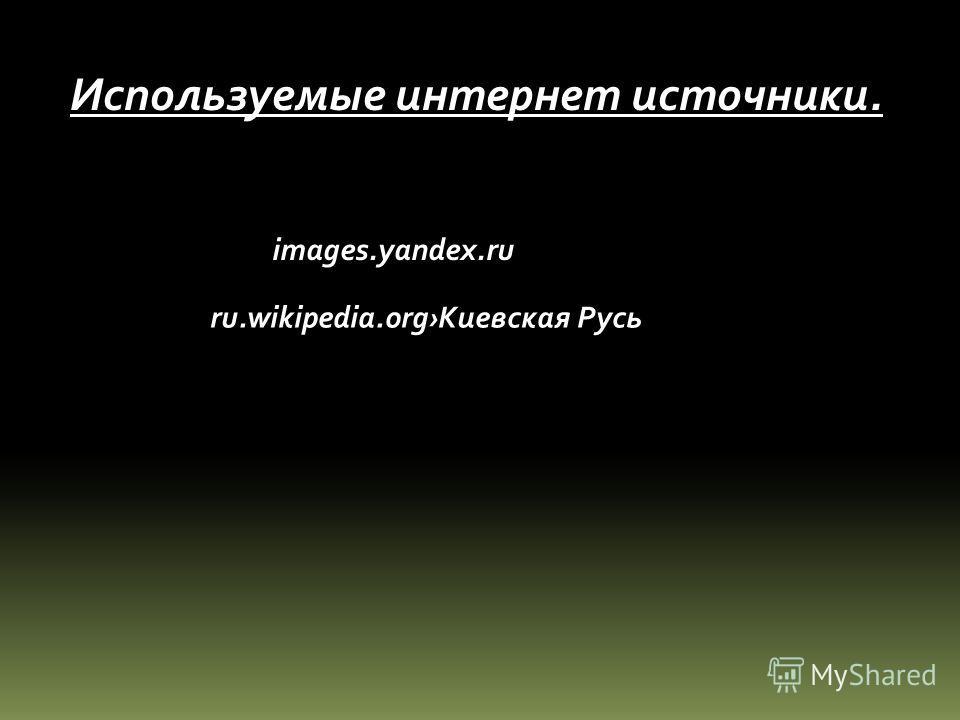 Используемые интернет источники. images.yandex.ru ru.wikipedia.org Киевская Русь
