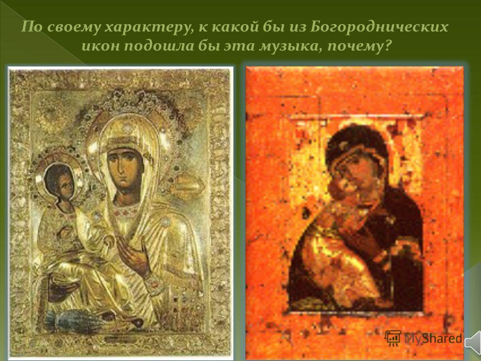 По своему характеру, к какой бы из Богороднических икон подошла бы эта музыка, почему?