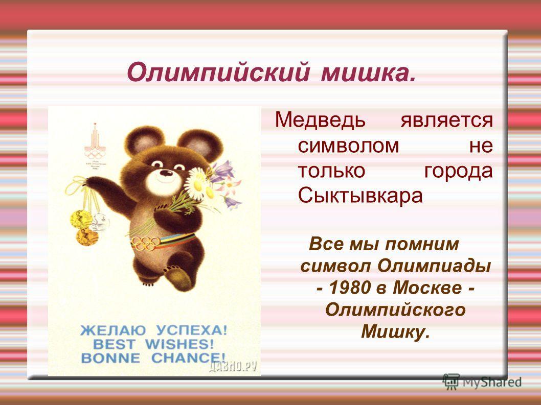 Олимпийский мишка. Медведь является символом не только города Сыктывкара Все мы помним символ Олимпиады - 1980 в Москве - Олимпийского Мишку.