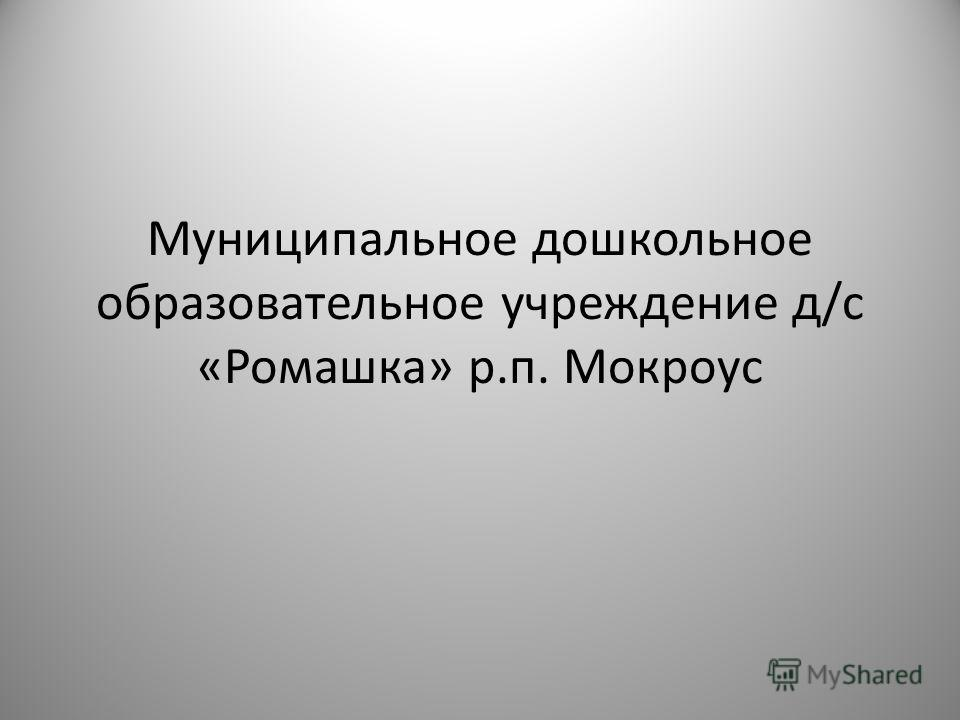 Муниципальное дошкольное образовательное учреждение д/с «Ромашка» р.п. Мокроус