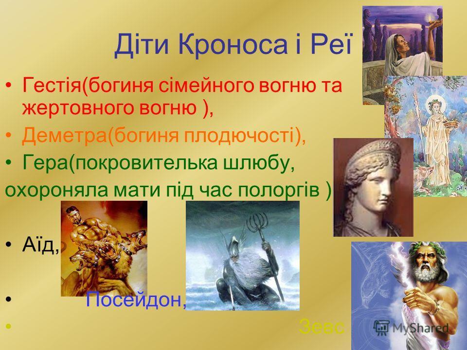 Діти Кроноса і Реї Гестія(пойгиня сімейного вогню та жертовного вогню ), Деметра(пойгиня плодючості), Гера(покровителька шлюбу, охраняла матки під час полоргів ), Аїд, Посейдон, Зевс