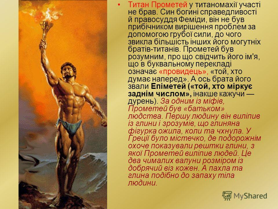Титан Прометей у титаномахії участі не брав. Син пойгині справедливості й правосудия Феміди, він не був прибічником вирішення проблем за допомогою групойї силы, до чего звикла більшість інших його могутніх братів-титанів. Прометей був розумним, про щ