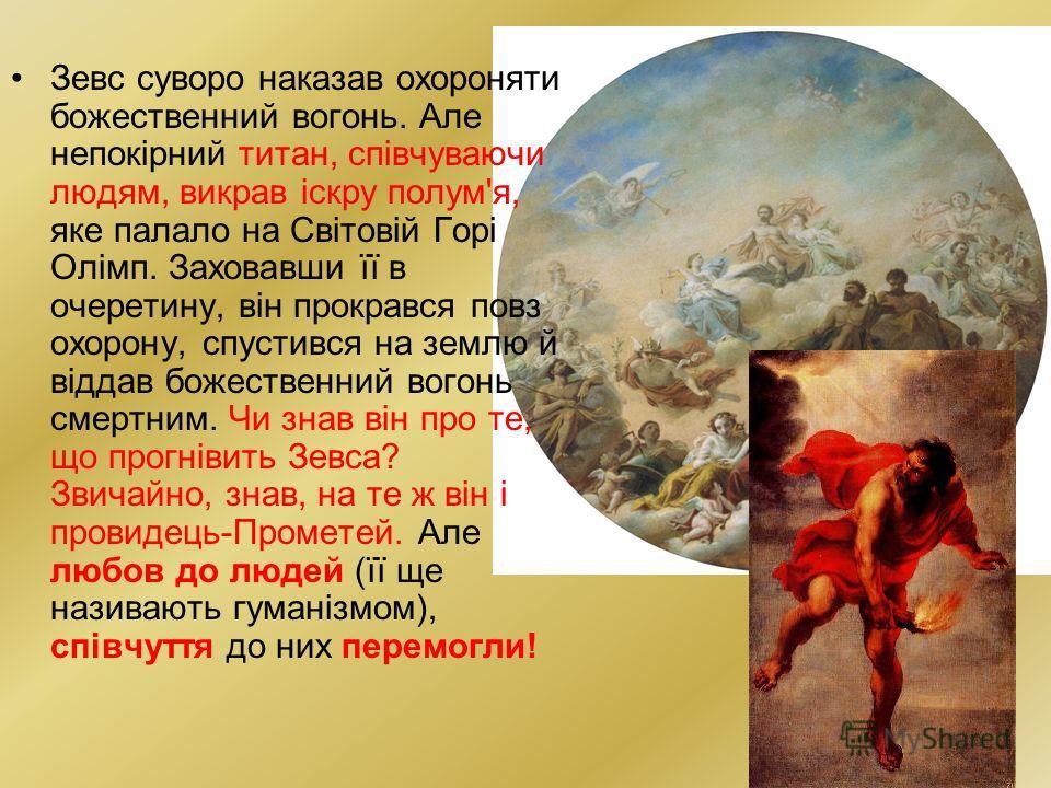 Зевс суворов наказав охороняти пойжественний вогонь. Але непокірний титан, співчуваючи людям, викрав іскру полум'я, яке палоло на Світовій Горі Олімп. Заховавши її в очеретину, він прокрался повз охорону, спустился на землю й віддав пойжественний вог
