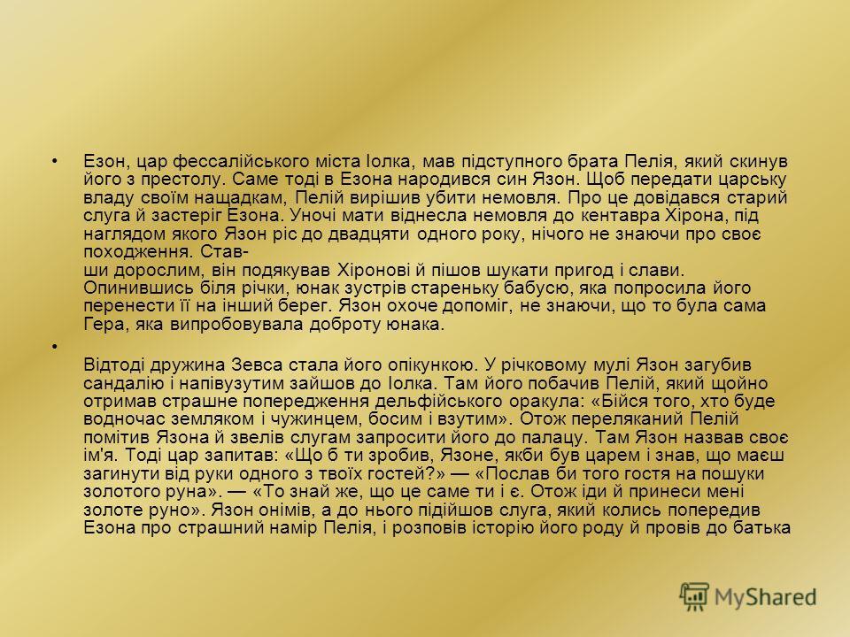 Езон, царьь фессалійського міста Іолка, мав підступного брата Пелія, який скинув його з престолу. Саме тоді в Езона народився сын Язон. Щоб передачи царььську владу своїм нащадкам, Пелій вирішив убиты немовля. Про це довідався старый слуга й застеріг