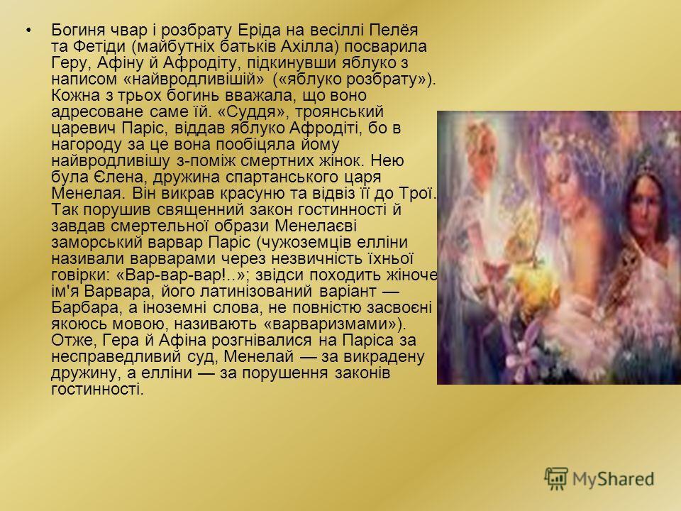 Богиня чвар і розбрату Еріда на весіллі Пелёя та Фетіди (майбутніх батьків Ахілла) посварила Геру, Афіну й Афродіту, підкинувши яблуко з написом «найвродливішій» («яблуко розбрату»). Кожна з трьох пойгинь вважала, що воно адресоване саме їй. «Суддя»,