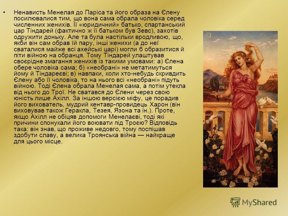 Ненависть Менелая до Паріса та його образа на Єлену посилювалися тим, що вона сама обрала чоловіка серед численних женихів. Її «юридичний» батька, спартанський царьь Тіндарей (фактично ж її батькам був Зевс), захотів одружити доньку. Але та была наст