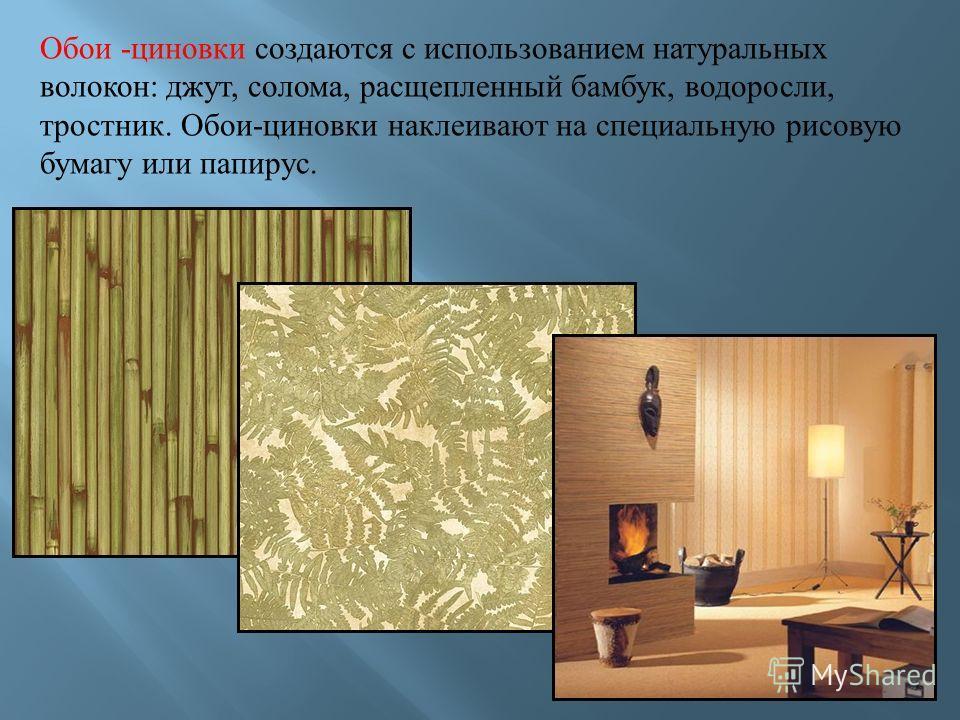 Обои - циновки создаются с использованием натуральных волокон : джут, солома, расщепленный бамбук, водоросли, тростник. Обои - циновки наклеивают на специальную рисовую бумагу или папирус.