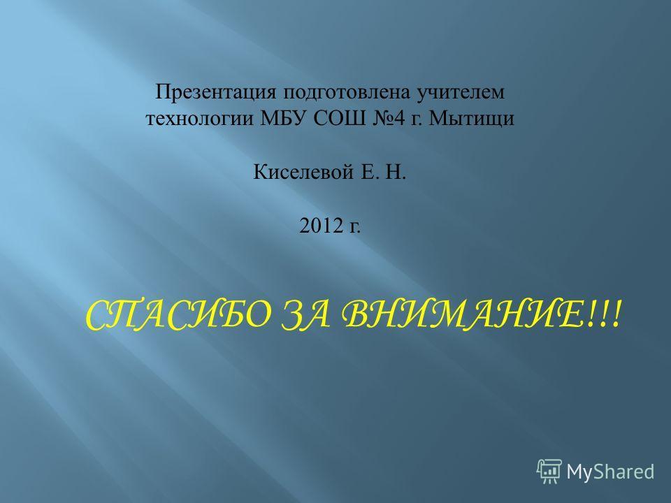 Презентация подготовлена учителем технологии МБУ СОШ 4 г. Мытищи Киселевой Е. Н. 2012 г. СПАСИБО ЗА ВНИМАНИЕ!!!