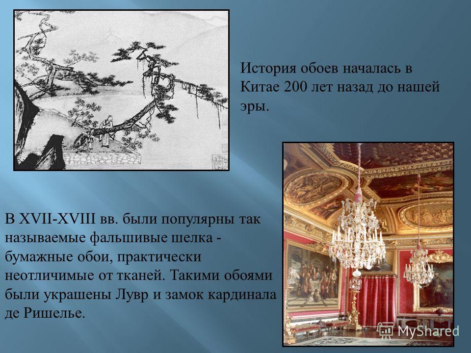 История обоев началась в Китае 200 лет назад до нашей эры. В XVII-XVIII вв. были популярны так называемые фальшивые шелка - бумажные обои, практически неотличимые от тканей. Такими обоями были украшены Лувр и замок кардинала де Ришелье.