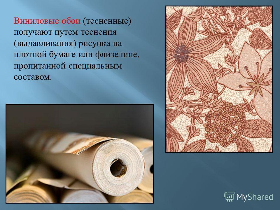 Виниловые обои ( тесненные ) получают путем теснения ( выдавливания ) рисунка на плотной бумаге или флизелине, пропитанной специальным составом.
