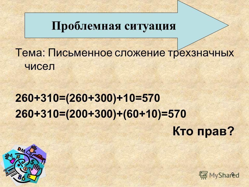 Тема: Письменное сложение трехзначных чисел 260+310=(260+300)+10=570 260+310=(200+300)+(60+10)=570 Кто прав? Проблемная ситуация 9