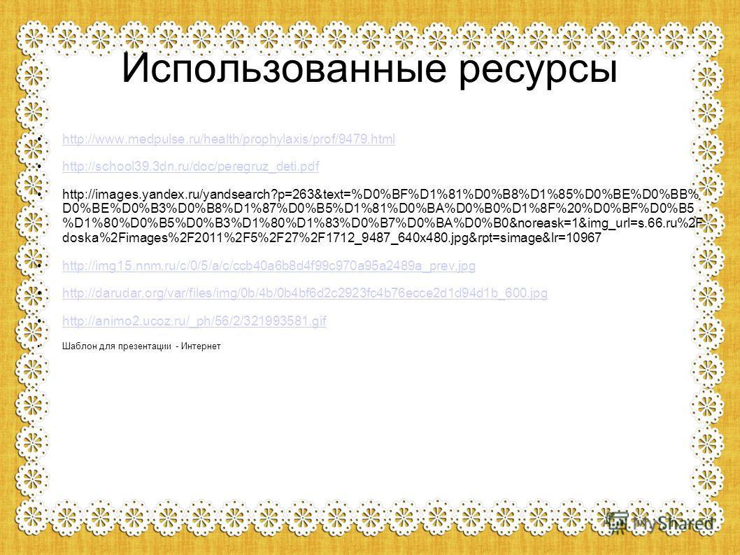 Использованные ресурсы http://www.medpulse.ru/health/prophylaxis/prof/9479. html http://school39.3dn.ru/doc/peregruz_deti.pdf http://images.yandex.ru/yandsearch?p=263&text=%D0%BF%D1%81%D0%B8%D1%85%D0%BE%D0%BB% D0%BE%D0%B3%D0%B8%D1%87%D0%B5%D1%81%D0%B
