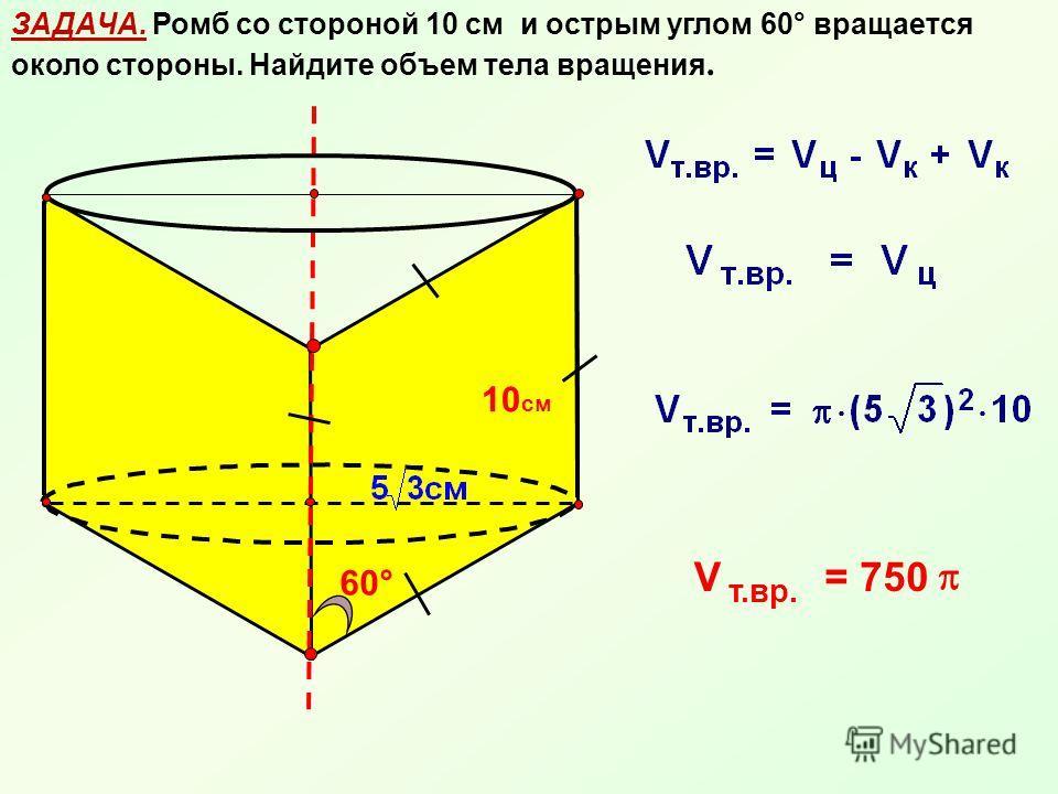 ЗАДАЧА. Ромб со стороной 10 см и острым углом 60° вращается около стороны. Найдите объем тела вращения. 10 см 60° V т.вр. = 750