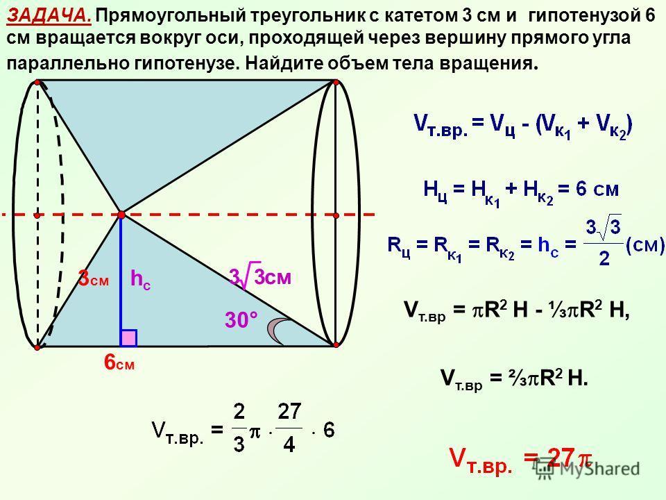 ЗАДАЧА. Прямоугольный треугольник с катетом 3 см и гипотенузой 6 см вращается вокруг оси, проходящей через вершину прямого угла параллельно гипотенузе. Найдите объем тела вращения. 3 см 6 см 33 см hchc 30° V т.вр = R 2 Н - R 2 Н, V т.вр = R 2 Н.
