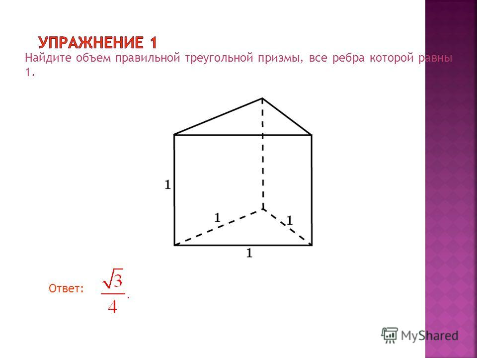 Найдите объем правильной треугольной призмы, все ребра которой равны 1. Ответ: