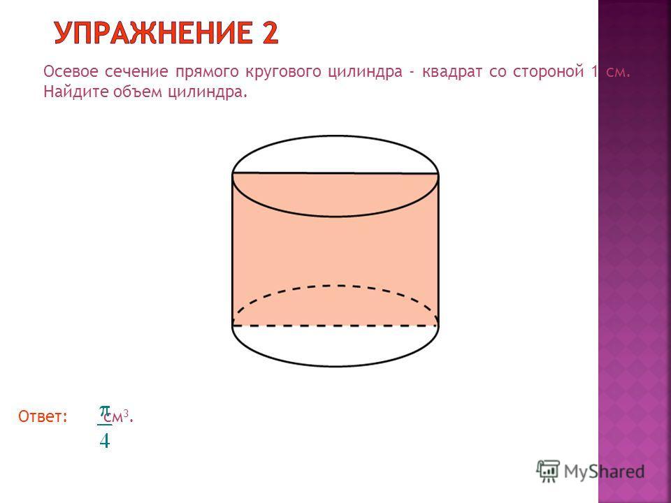 Осевое сечение прямого кругового цилиндра - квадрат со стороной 1 см. Найдите объем цилиндра. Ответ: см 3.