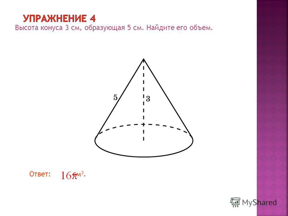 Высота конуса 3 см, образующая 5 см. Найдите его объем. Ответ: см 3.