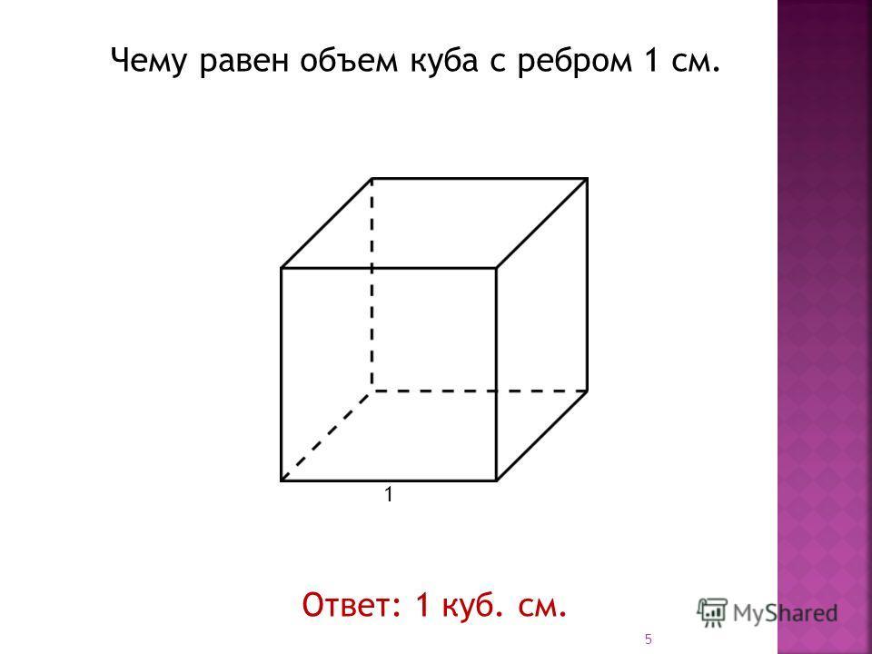 1 Чему равен объем куба с ребром 1 см. Ответ: 1 куб. см. 5
