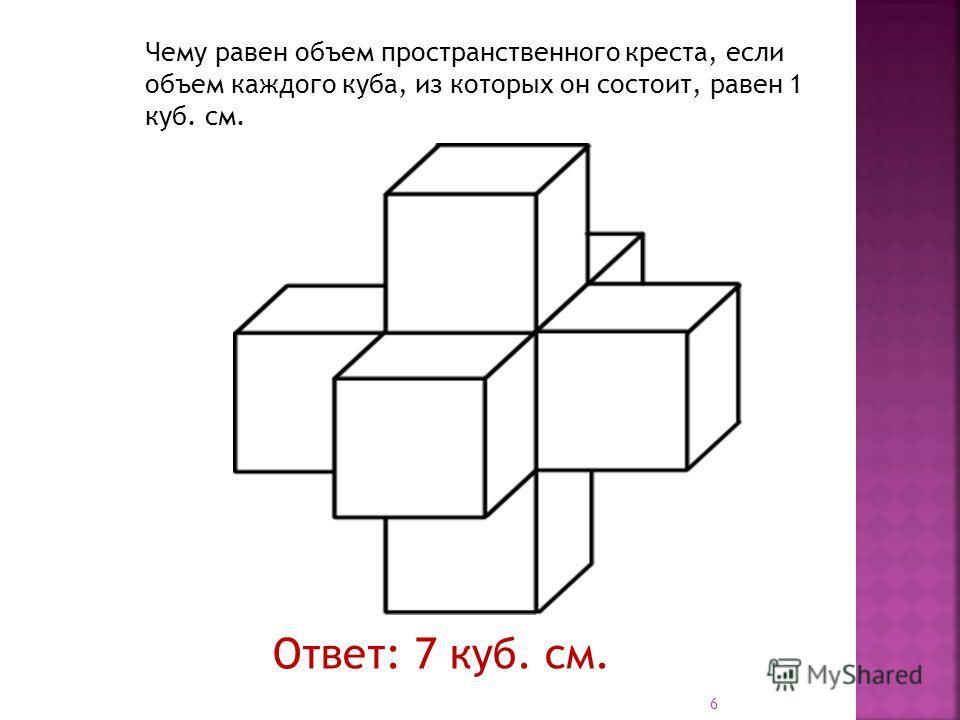 Чему равен объем пространственного креста, если объем каждого куба, из которых он состоит, равен 1 куб. см. Ответ: 7 куб. см. 6